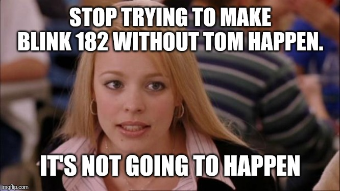 Its Not Going To Happen | STOP TRYING TO MAKE BLINK 182 WITHOUT TOM HAPPEN. IT'S NOT GOING TO HAPPEN | image tagged in memes,its not going to happen | made w/ Imgflip meme maker