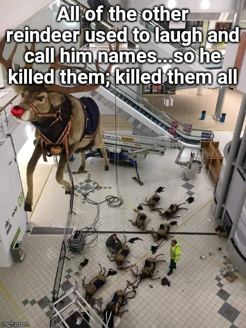 Rudolf the red nosed psychopath | All of the other reindeer used to laugh and call him names...so he killed them; killed them all | image tagged in rudolph,reindeer,funny,christmas,retail,observe | made w/ Imgflip meme maker