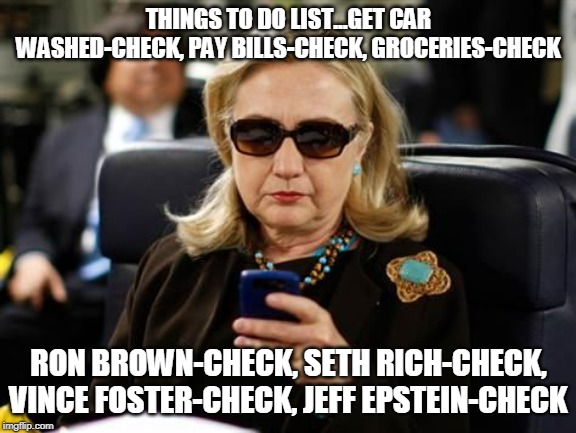 Hillary Clinton Cellphone | THINGS TO DO LIST...GET CAR WASHED-CHECK, PAY BILLS-CHECK, GROCERIES-CHECK RON BROWN-CHECK, SETH RICH-CHECK, VINCE FOSTER-CHECK, JEFF EPSTEI | image tagged in memes,hillary clinton cellphone | made w/ Imgflip meme maker