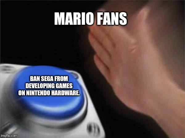 sega relies on nintendo to exist. | MARIO FANS BAN SEGA FROM DEVELOPING GAMES ON NINTENDO HARDWARE. | image tagged in memes,blank nut button,nintendo | made w/ Imgflip meme maker