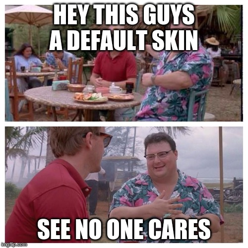 Jurassic Park Nedry meme |  HEY THIS GUYS A DEFAULT SKIN; SEE NO ONE CARES | image tagged in jurassic park nedry meme | made w/ Imgflip meme maker