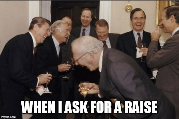 Laughing Men In Suits | WHEN I ASK FOR A RAISE | image tagged in memes,laughing men in suits | made w/ Imgflip meme maker