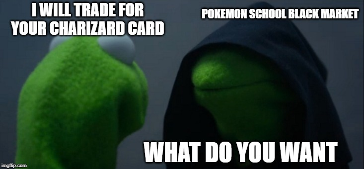 Elementary School Pokemon Trading |  POKEMON SCHOOL BLACK MARKET; I WILL TRADE FOR YOUR CHARIZARD CARD; WHAT DO YOU WANT | image tagged in memes,evil kermit,lol,funny,pokemon,trading | made w/ Imgflip meme maker