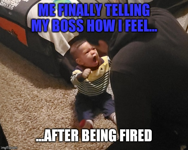 Mad boy | ME FINALLY TELLING MY BOSS HOW I FEEL... ...AFTER BEING FIRED | image tagged in mad boy | made w/ Imgflip meme maker