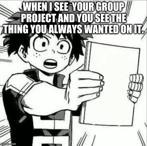 WHEN I SEE  YOUR GROUP PROJECT AND YOU SEE THE THING YOU ALWAYS WANTED ON IT. | image tagged in my hero academia | made w/ Imgflip meme maker