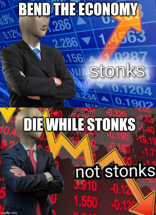 Stonks not stonks | BEND THE ECONOMY DIE WHILE STONKS | image tagged in stonks not stonks | made w/ Imgflip meme maker