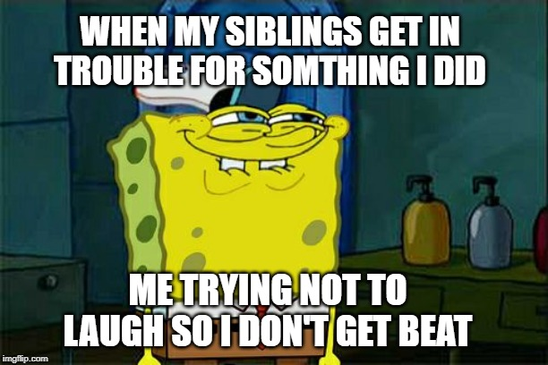 Dont You Squidward Meme | WHEN MY SIBLINGS GET IN TROUBLE FOR SOMETHING I DID ME TRYING NOT TO LAUGH SO I DON'T GET BEAT | image tagged in memes,dont you squidward | made w/ Imgflip meme maker