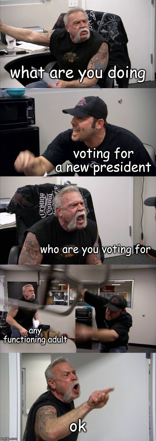 ok |  what are you doing; voting for a new president; who are you voting for; any functioning adult; ok | image tagged in memes,american chopper argument,president | made w/ Imgflip meme maker