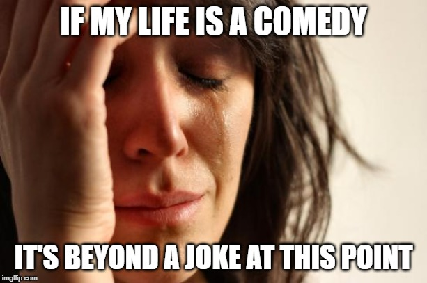 First World Problems Meme | IF MY LIFE IS A COMEDY IT'S BEYOND A JOKE AT THIS POINT | image tagged in memes,first world problems | made w/ Imgflip meme maker