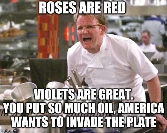 Chef Ramsay | ROSES ARE RED VIOLETS ARE GREAT. YOU PUT SO MUCH OIL, AMERICA WANTS TO INVADE THE PLATE | image tagged in chef ramsay | made w/ Imgflip meme maker