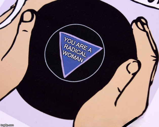 You are a radical woman | YOU ARE A RADICAL WOMAN | image tagged in magic eight ball,feminism,girl power,feminists,stay positive | made w/ Imgflip meme maker