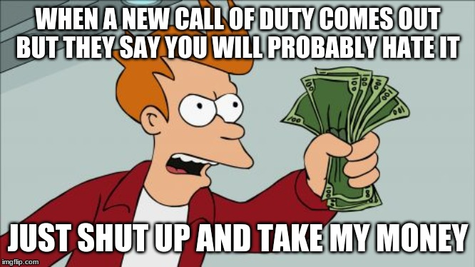 Shut Up And Take My Money Fry |  WHEN A NEW CALL OF DUTY COMES OUT BUT THEY SAY YOU WILL PROBABLY HATE IT; JUST SHUT UP AND TAKE MY MONEY | image tagged in memes,shut up and take my money fry | made w/ Imgflip meme maker