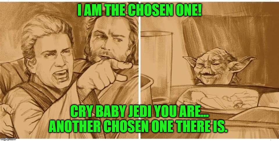 Annakin Skywalker is a b!tch. |  I AM THE CHOSEN ONE! CRY BABY JEDI YOU ARE... ANOTHER CHOSEN ONE THERE IS. | image tagged in jedi,woman yelling at cat,star wars,yoda,funny | made w/ Imgflip meme maker