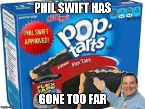 flex tape pop tarts |  PHIL SWIFT HAS; GONE TOO FAR | image tagged in flex tape pop tarts | made w/ Imgflip meme maker