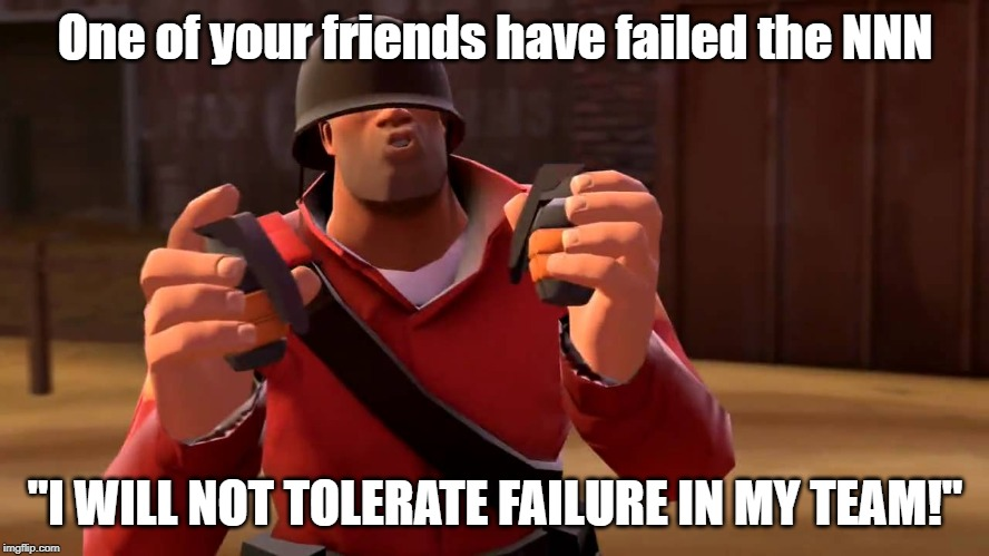 "The no nut november |  One of your friends have failed the NNN; ""I WILL NOT TOLERATE FAILURE IN MY TEAM!"" 
