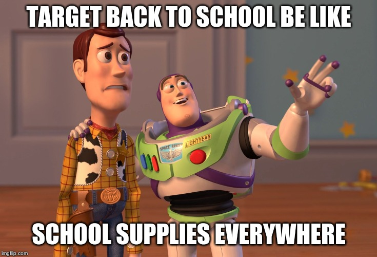 Target be like | TARGET BACK TO SCHOOL BE LIKE SCHOOL SUPPLIES EVERYWHERE | image tagged in memes,x x everywhere,target | made w/ Imgflip meme maker