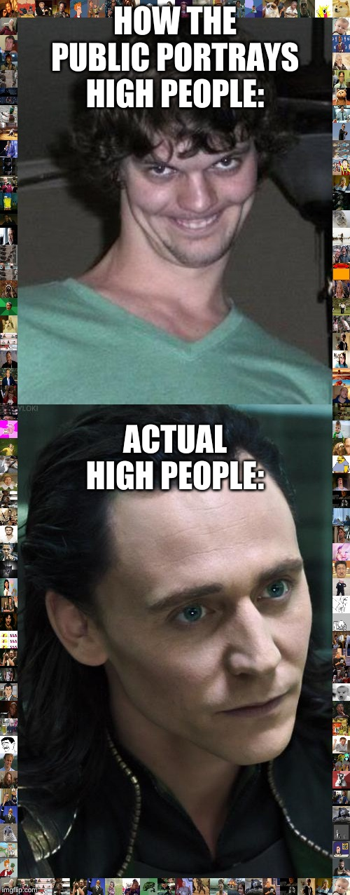 HOW THE PUBLIC PORTRAYS HIGH PEOPLE: ACTUAL HIGH PEOPLE: | image tagged in memes,nice guy loki,creepy guy | made w/ Imgflip meme maker