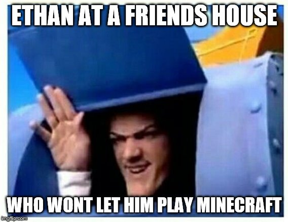 oof ethan | ETHAN AT A FRIENDS HOUSE WHO WONT LET HIM PLAY MINECRAFT | image tagged in robbie rotten | made w/ Imgflip meme maker