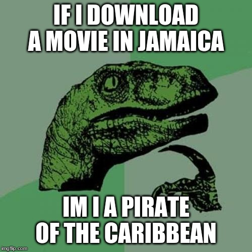 Philosaraptor | IF I DOWNLOAD A MOVIE IN JAMAICA IM I A PIRATE OF THE CARIBBEAN | image tagged in philosaraptor | made w/ Imgflip meme maker