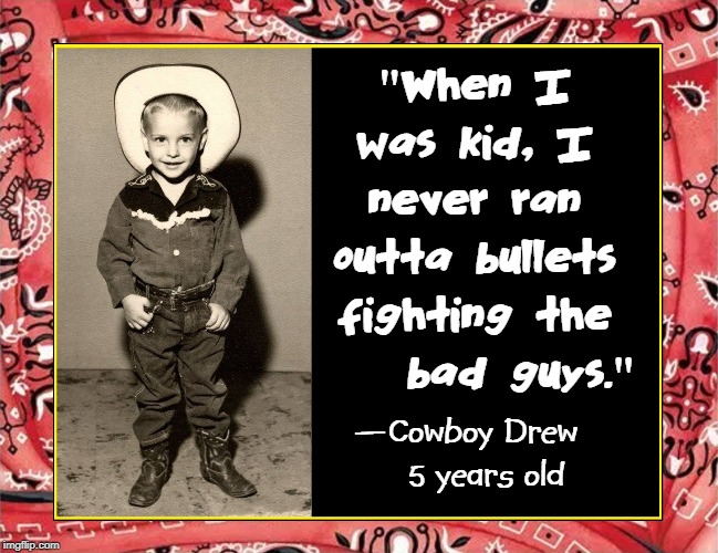 "Hollywood changed... We've lost something and we don't know how to get it back. —Roy Rogers | ""When I was kid, I never ran outta bullets fighting the     bad guys."" —Cowboy Drew    5 years old 