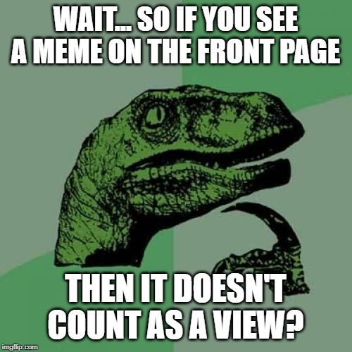 Philosoraptor | WAIT... SO IF YOU SEE A MEME ON THE FRONT PAGE THEN IT DOESN'T COUNT AS A VIEW? | image tagged in memes,philosoraptor | made w/ Imgflip meme maker