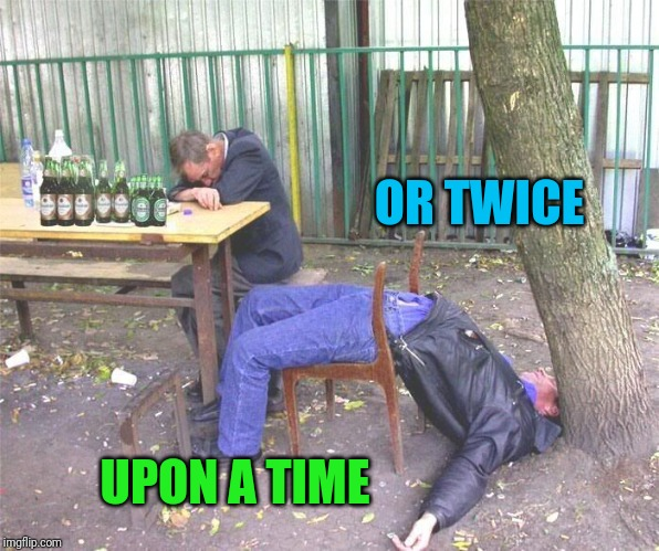 Drunk russian | OR TWICE UPON A TIME | image tagged in drunk russian | made w/ Imgflip meme maker