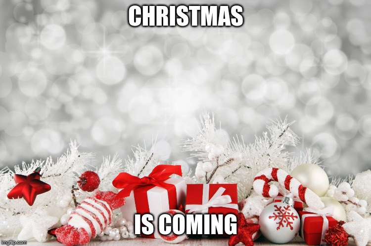 CHRISTMAS IS COMING | image tagged in merry christmas | made w/ Imgflip meme maker