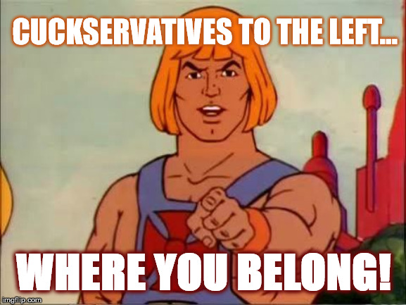 He-man advice |  CUCKSERVATIVES TO THE LEFT... WHERE YOU BELONG! | image tagged in he-man advice | made w/ Imgflip meme maker