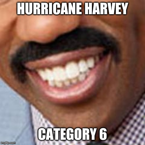 HURRICANE HARVEY CATEGORY 6 | image tagged in steve harvey | made w/ Imgflip meme maker