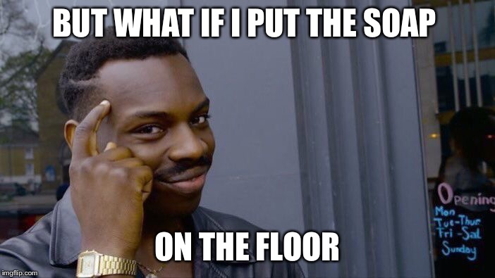 Roll Safe Think About It Meme | BUT WHAT IF I PUT THE SOAP ON THE FLOOR | image tagged in memes,roll safe think about it | made w/ Imgflip meme maker