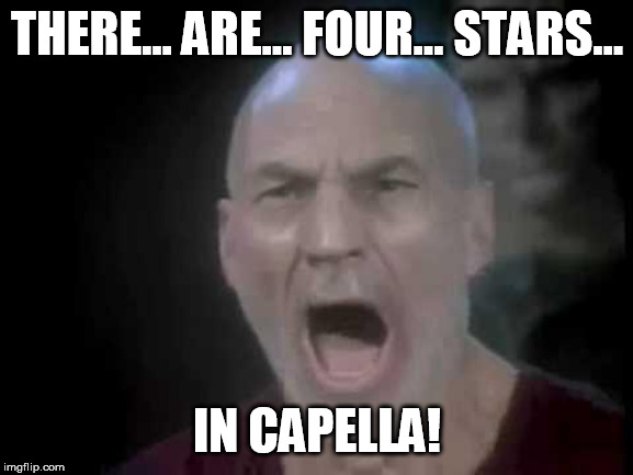 Picard Four Lights | THERE... ARE... FOUR... STARS... IN CAPELLA! | image tagged in picard four lights | made w/ Imgflip meme maker