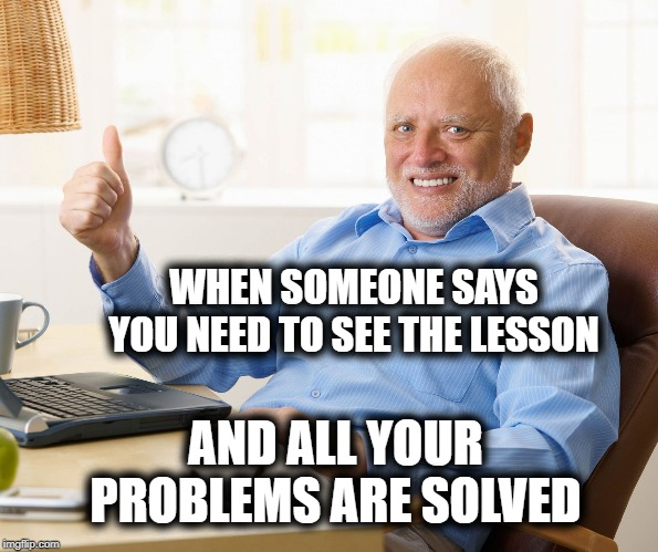 Hide the pain harold | WHEN SOMEONE SAYS YOU NEED TO SEE THE LESSON AND ALL YOUR PROBLEMS ARE SOLVED | image tagged in hide the pain harold,advice nazi,bad advice cat,advice,shut up | made w/ Imgflip meme maker