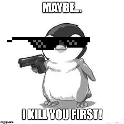 MAYBE... I KILL YOU FIRST! | image tagged in penguin holding gun | made w/ Imgflip meme maker