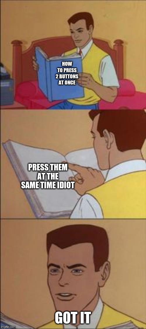 Peter parker reading a book  | HOW TO PRESS 2 BUTTONS AT ONCE GOT IT PRESS THEM AT THE SAME TIME IDIOT | image tagged in peter parker reading a book | made w/ Imgflip meme maker