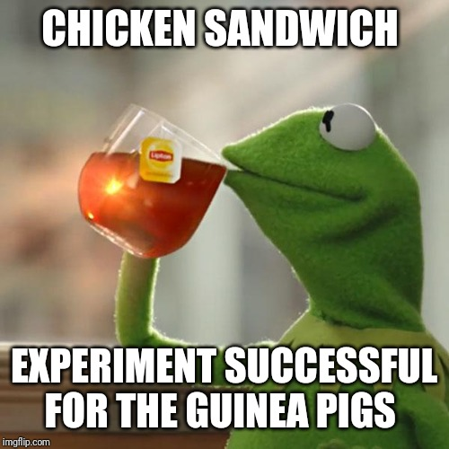 Tricken Sandwich | CHICKEN SANDWICH EXPERIMENT SUCCESSFUL FOR THE GUINEA PIGS | image tagged in memes,but thats none of my business,kermit the frog meme | made w/ Imgflip meme maker