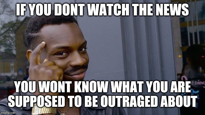 Roll Safe Think About It | IF YOU DONT WATCH THE NEWS YOU WONT KNOW WHAT YOU ARE SUPPOSED TO BE OUTRAGED ABOUT | image tagged in memes,roll safe think about it | made w/ Imgflip meme maker
