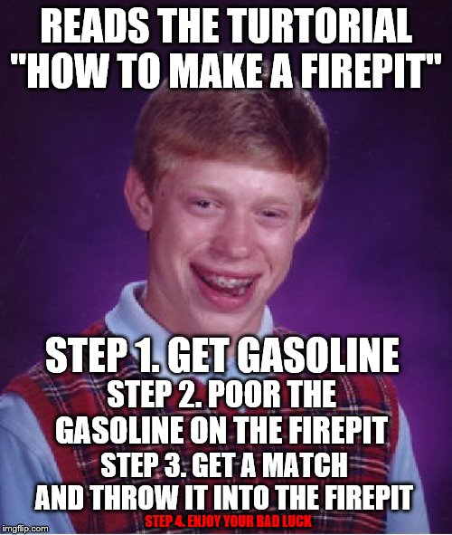 "Tutorial of Bad Luck |  READS THE TURTORIAL ""HOW TO MAKE A FIREPIT""; STEP 1. GET GASOLINE; STEP 2. POOR THE GASOLINE ON THE FIREPIT; STEP 3. GET A MATCH AND THROW IT INTO THE FIREPIT; STEP 4. ENJOY YOUR BAD LUCK 