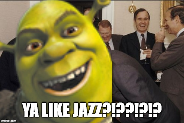 YA LIKE JAZZ?!??!?!? | image tagged in laughter,funny,russia,memes,upvotes,shrek | made w/ Imgflip meme maker