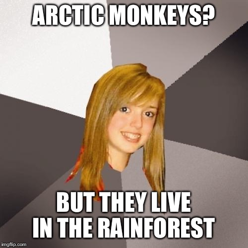 Musically Oblivious 8th Grader |  ARCTIC MONKEYS? BUT THEY LIVE IN THE RAINFOREST | image tagged in memes,musically oblivious 8th grader | made w/ Imgflip meme maker
