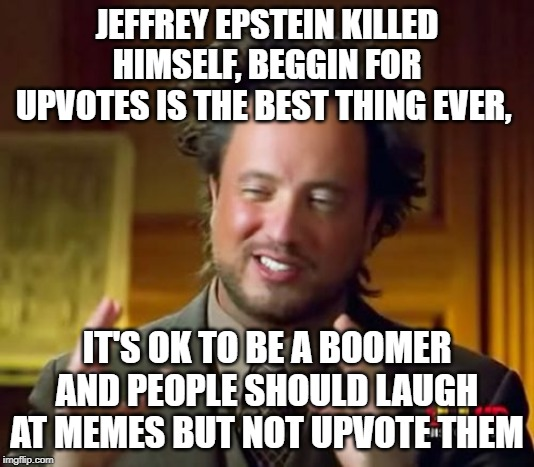 Ancient Aliens | JEFFREY EPSTEIN KILLED HIMSELF, BEGGIN FOR UPVOTES IS THE BEST THING EVER, IT'S OK TO BE A BOOMER AND PEOPLE SHOULD LAUGH AT MEMES BUT NOT U | image tagged in memes,ancient aliens | made w/ Imgflip meme maker