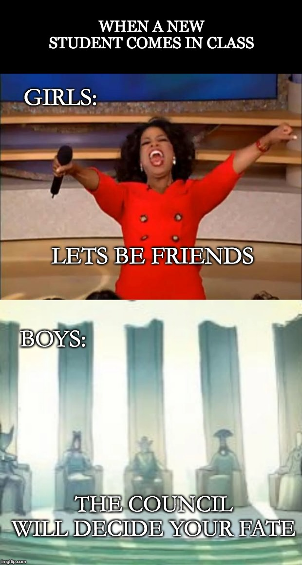 A meme | WHEN A NEW STUDENT COMES IN CLASS GIRLS: LETS BE FRIENDS BOYS: THE COUNCIL WILL DECIDE YOUR FATE | image tagged in memes,oprah you get a,city council | made w/ Imgflip meme maker