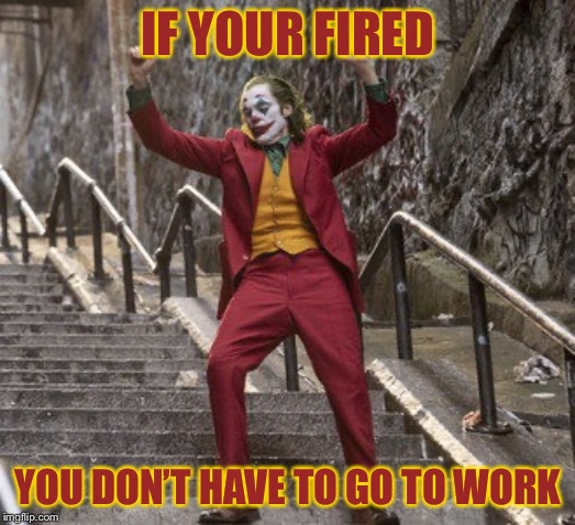 Joker Dancing | IF YOUR FIRED YOU DON'T HAVE TO GO TO WORK | image tagged in joker dancing | made w/ Imgflip meme maker