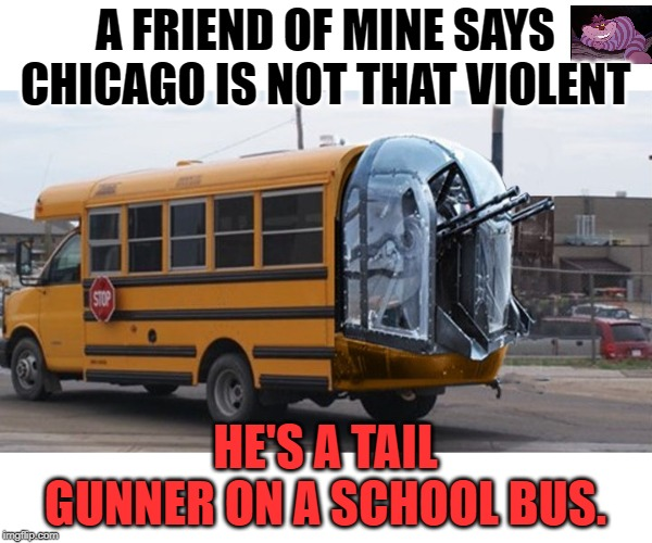 I guess he is right. |  A FRIEND OF MINE SAYS CHICAGO IS NOT THAT VIOLENT; HE'S A TAIL GUNNER ON A SCHOOL BUS. | image tagged in school bus | made w/ Imgflip meme maker