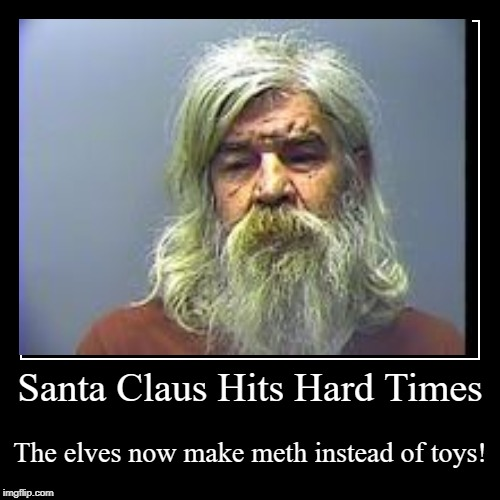 Santa Claus Hits Hard Times | The elves now make meth instead of toys! | image tagged in funny,demotivationals | made w/ Imgflip demotivational maker