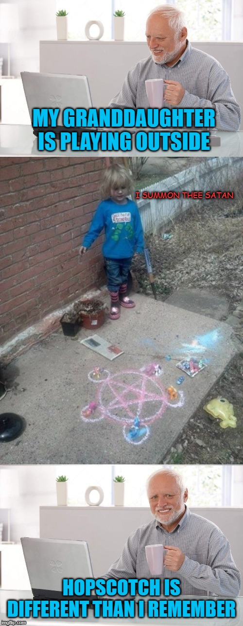 Visiting Grand-kid | MY GRANDDAUGHTER IS PLAYING OUTSIDE HOPSCOTCH IS DIFFERENT THAN I REMEMBER I SUMMON THEE SATAN | image tagged in funny memes,hide the pain harold,memes,girl,little girl | made w/ Imgflip meme maker