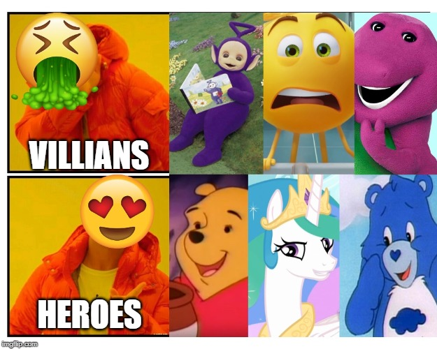 Childhood heroes VS villains |  VILLIANS; HEROES | image tagged in winnie the pooh,princess celestia,drake no/yes,grumpy bear,emoji movie,teletubbies | made w/ Imgflip meme maker