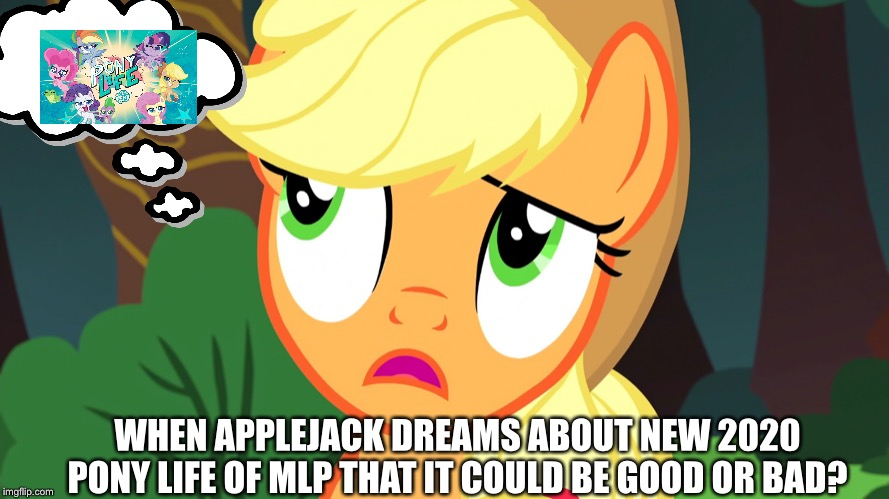 Applejack dreams about new 2020 MLP series upcoming next year? | WHEN APPLEJACK DREAMS ABOUT NEW 2020 PONY LIFE OF MLP THAT IT COULD BE GOOD OR BAD? | image tagged in applejack,mlp fim,mlp meme,2020 | made w/ Imgflip meme maker