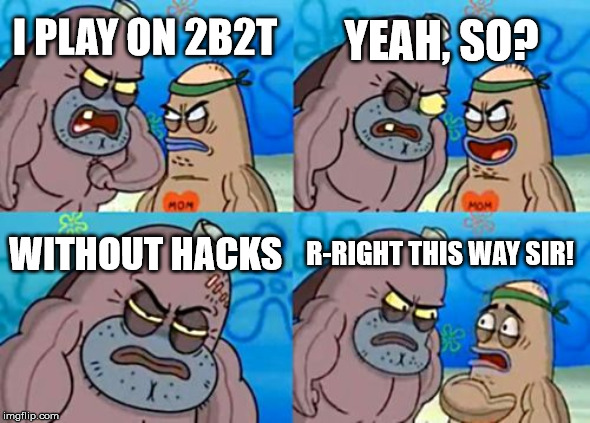 How Tough Are You |  YEAH, SO? I PLAY ON 2B2T; WITHOUT HACKS; R-RIGHT THIS WAY SIR! | image tagged in memes,how tough are you | made w/ Imgflip meme maker