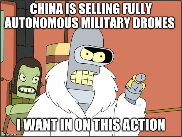 Death to humans |  CHINA IS SELLING FULLY AUTONOMOUS MILITARY DRONES; I WANT IN ON THIS ACTION | image tagged in memes,bender,chinese made junk,remind us to be scared,own your neighborhood,robots for the win | made w/ Imgflip meme maker