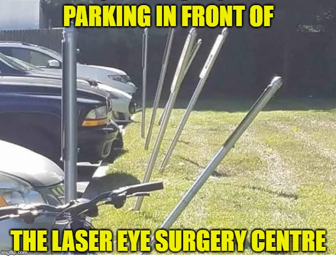 Ought Of Sight !! | PARKING IN FRONT OF THE LASER EYE SURGERY CENTRE | image tagged in laser eyes,surgery,whack,posts,bad,eyesight | made w/ Imgflip meme maker